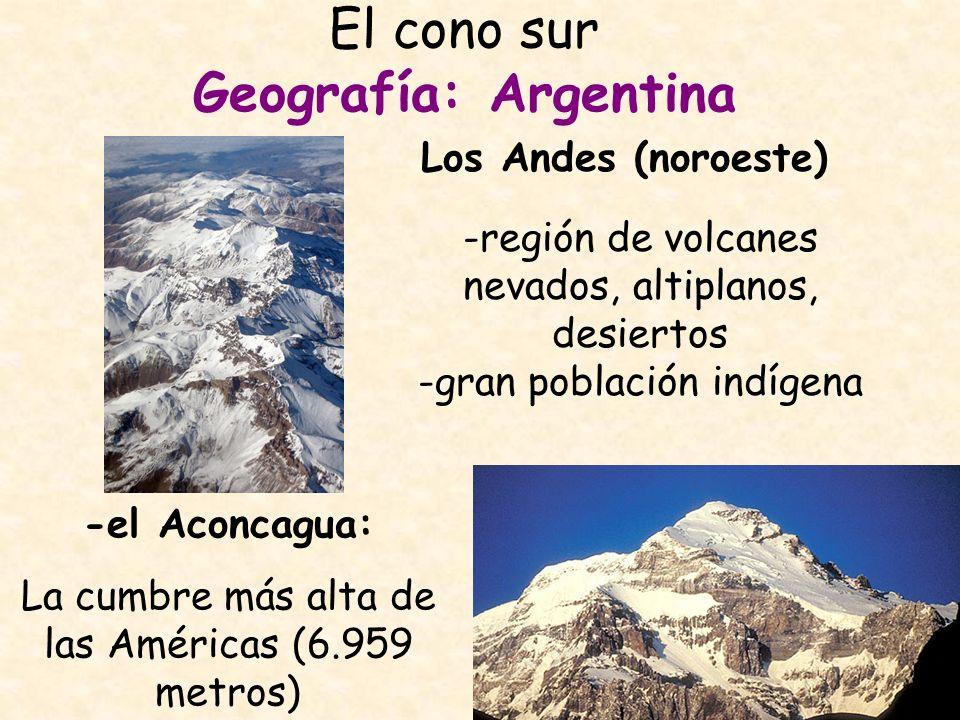 El cono sur Geografía: Argentina Los Andes (noroeste) -el Aconcagua: La cumbre más alta de las Américas (6.959 metros) -región de volcanes nevados, al