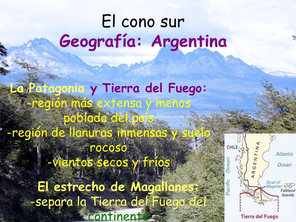 El cono sur Geografía: Argentina La Patagonia y Tierra del Fuego: -región más extensa y menos poblada del país -región de llanuras inmensas y suelo ro