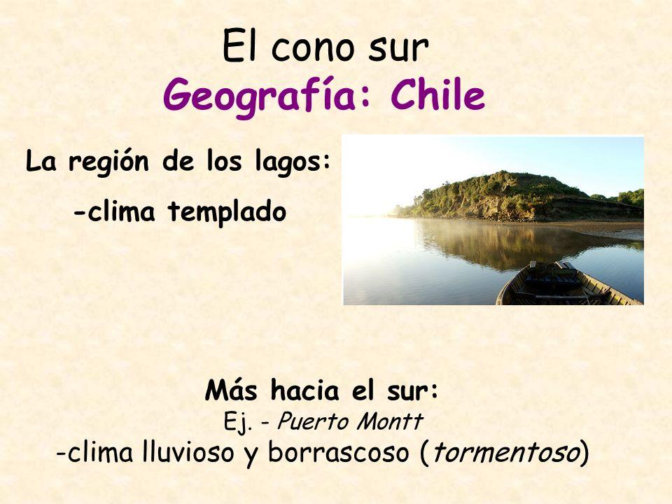 El cono sur Geografía: Chile La región de los lagos: -clima templado Más hacia el sur: Ej. - Puerto Montt -clima lluvioso y borrascoso (tormentoso)