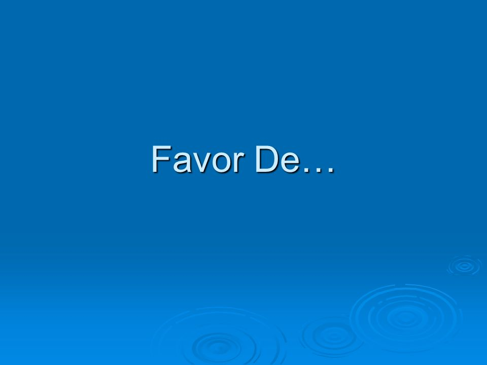 Usos de favor de The expression favor de followed by the infinitive is a very useful way to give a command, to tell someone what to do.