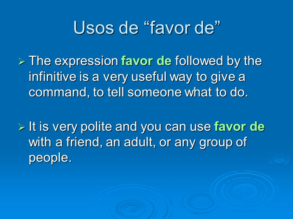 Usos de favor de The expression favor de followed by the infinitive is a very useful way to give a command, to tell someone what to do. The expression