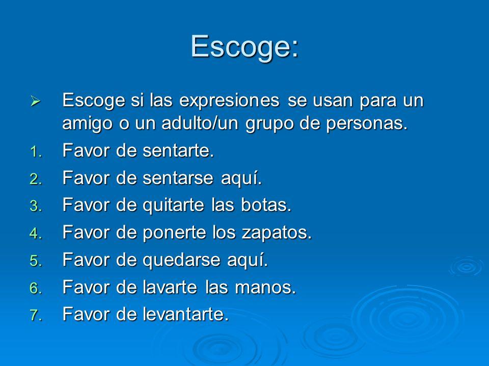 Escoge: Escoge si las expresiones se usan para un amigo o un adulto/un grupo de personas.