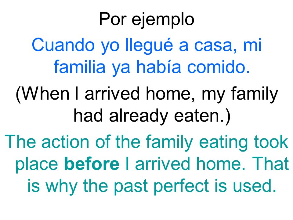 Por ejemplo Cuando yo llegué a casa, mi familia ya había comido. (When I arrived home, my family had already eaten.) The action of the family eating t