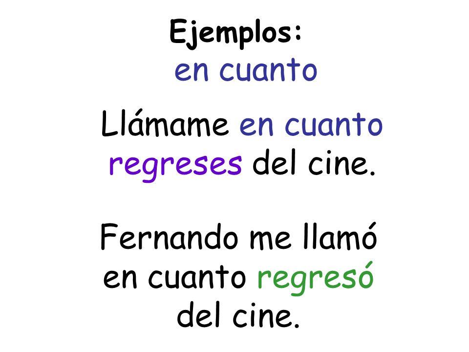 Ejemplos: en cuanto Llámame en cuanto regreses del cine. Fernando me llamó en cuanto regresó del cine.