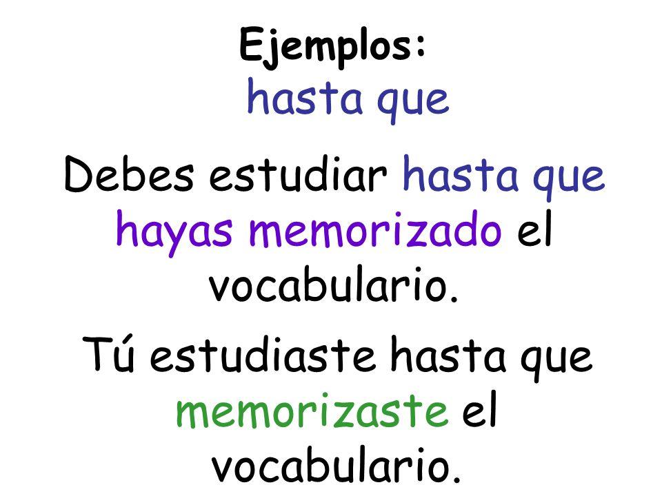 Ejemplos: hasta que Debes estudiar hasta que hayas memorizado el vocabulario. Tú estudiaste hasta que memorizaste el vocabulario.