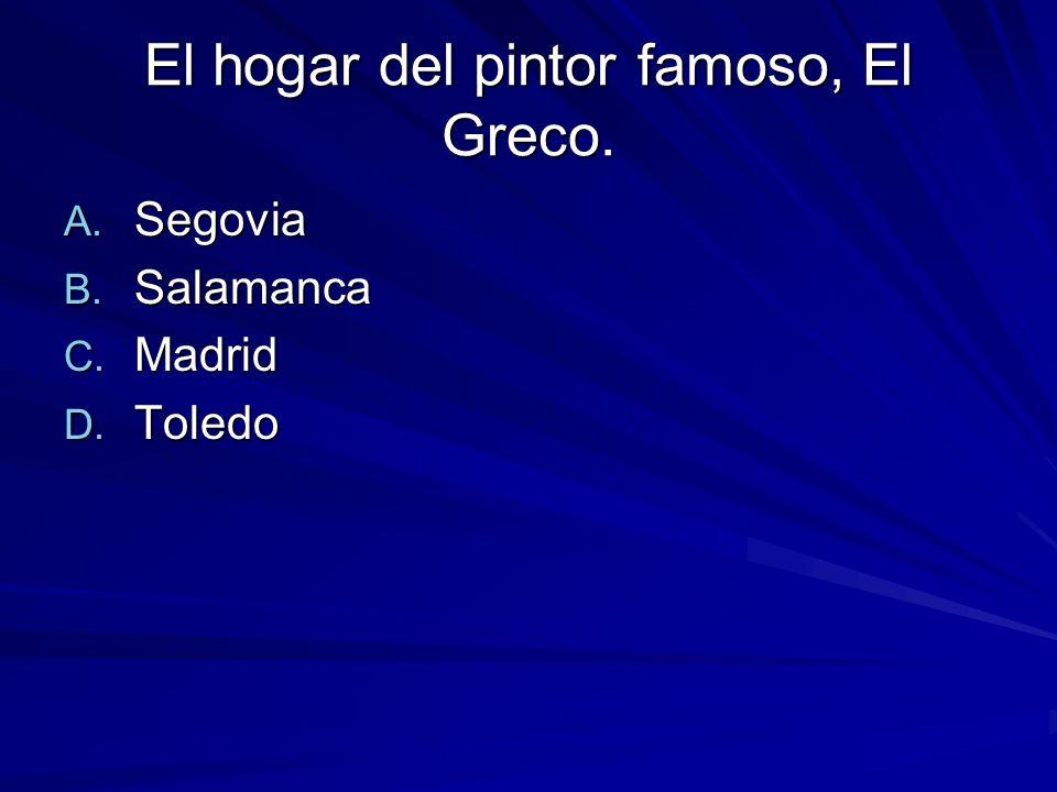El hogar del pintor famoso, El Greco. A. Segovia B. Salamanca C. Madrid D. Toledo
