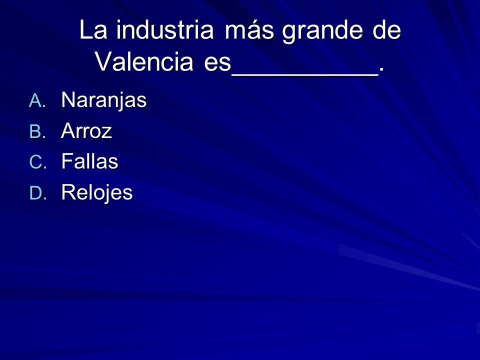 La industria más grande de Valencia es__________. A. Naranjas B. Arroz C. Fallas D. Relojes