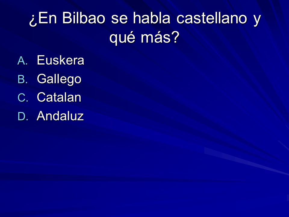 ¿En Bilbao se habla castellano y qué más? A. Euskera B. Gallego C. Catalan D. Andaluz