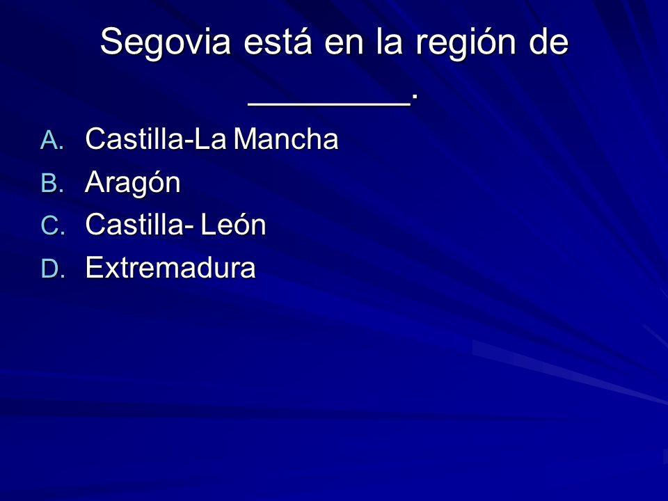Segovia está en la región de ________. A. Castilla-La Mancha B.
