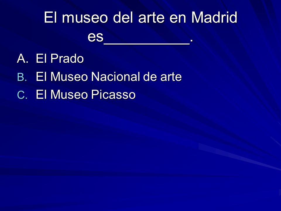 El museo del arte en Madrid es__________. A. El Prado B.