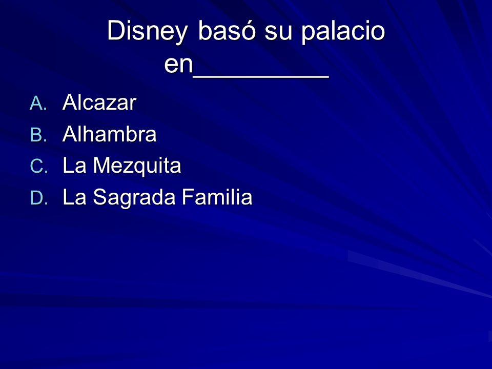Disney basó su palacio en_________ A. Alcazar B. Alhambra C. La Mezquita D. La Sagrada Familia