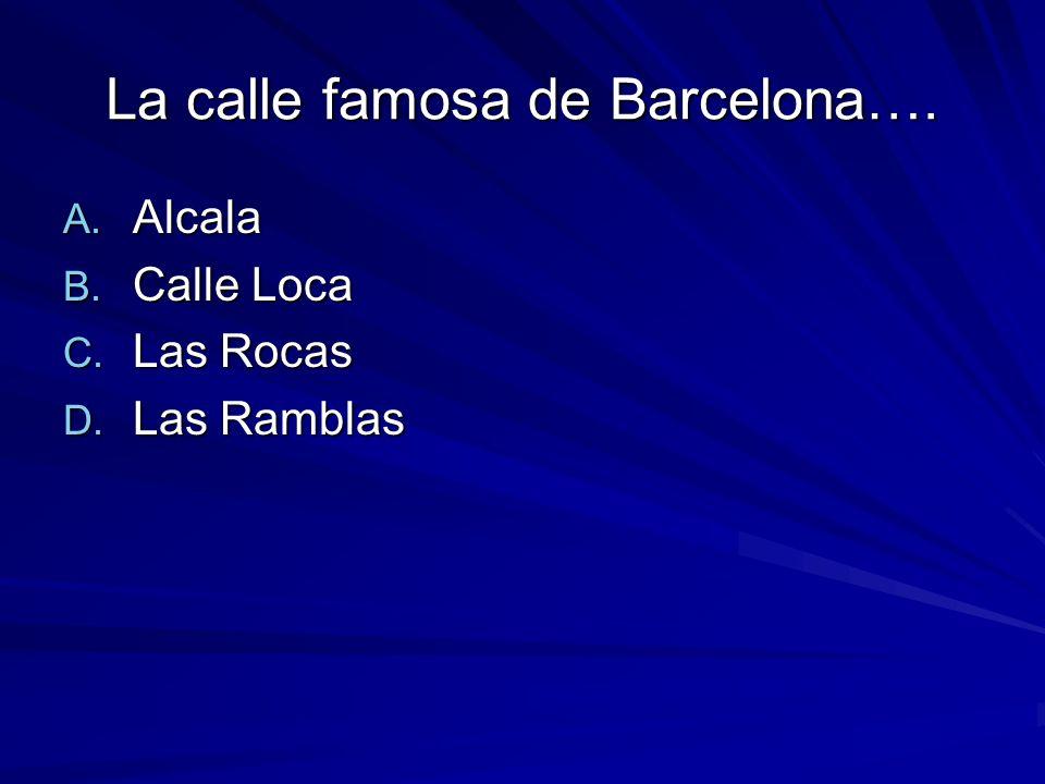 La calle famosa de Barcelona…. A. Alcala B. Calle Loca C. Las Rocas D. Las Ramblas