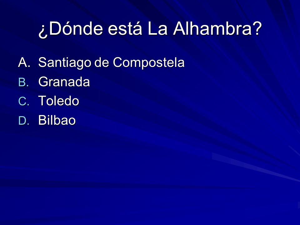¿Dónde está La Alhambra? A. Santiago de Compostela B. Granada C. Toledo D. Bilbao