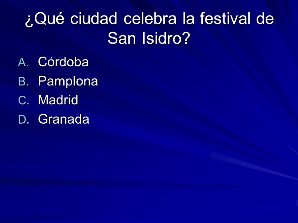 ¿Qué ciudad celebra la festival de San Isidro A. Córdoba B. Pamplona C. Madrid D. Granada