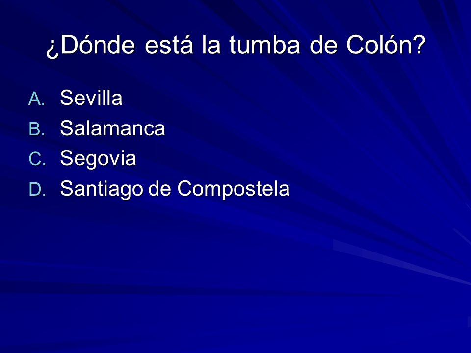 ¿Dónde está la tumba de Colón? A. Sevilla B. Salamanca C. Segovia D. Santiago de Compostela