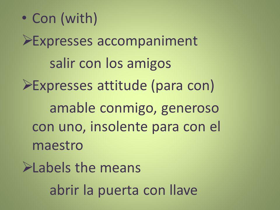 Con (with) Expresses accompaniment salir con los amigos Expresses attitude (para con) amable conmigo, generoso con uno, insolente para con el maestro