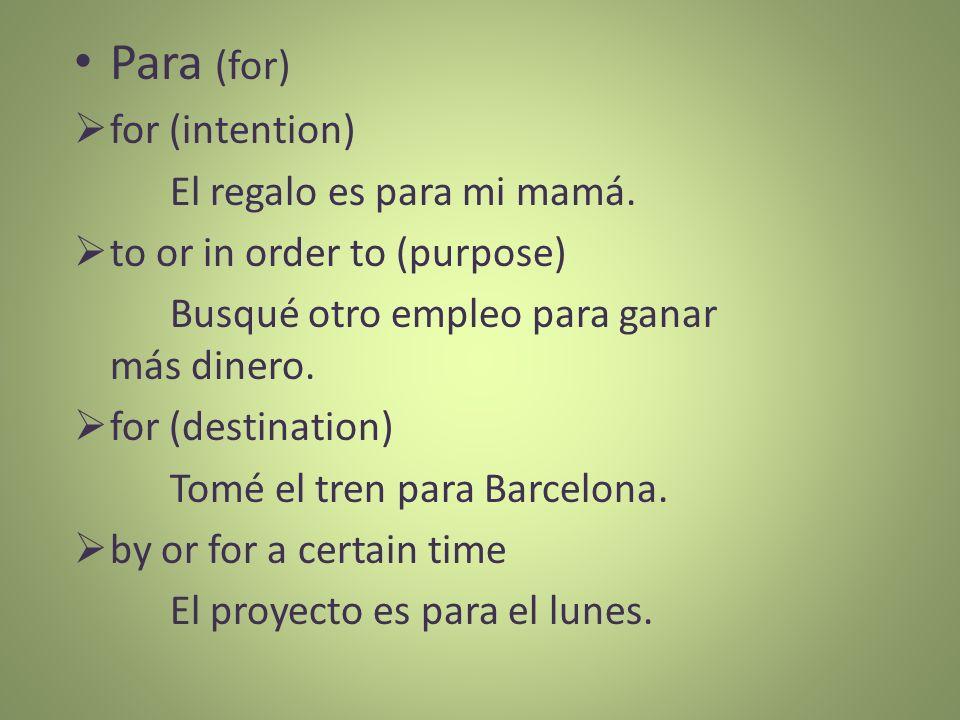 Para (for) for (intention) El regalo es para mi mamá. to or in order to (purpose) Busqué otro empleo para ganar más dinero. for (destination) Tomé el