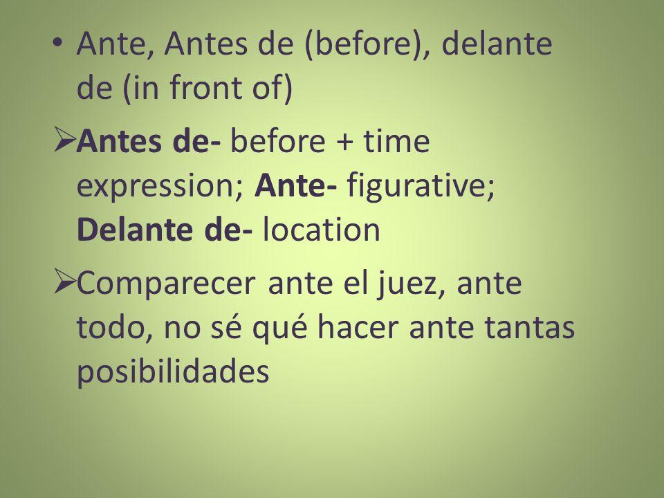 Ante, Antes de (before), delante de (in front of) Antes de- before + time expression; Ante- figurative; Delante de- location Comparecer ante el juez,