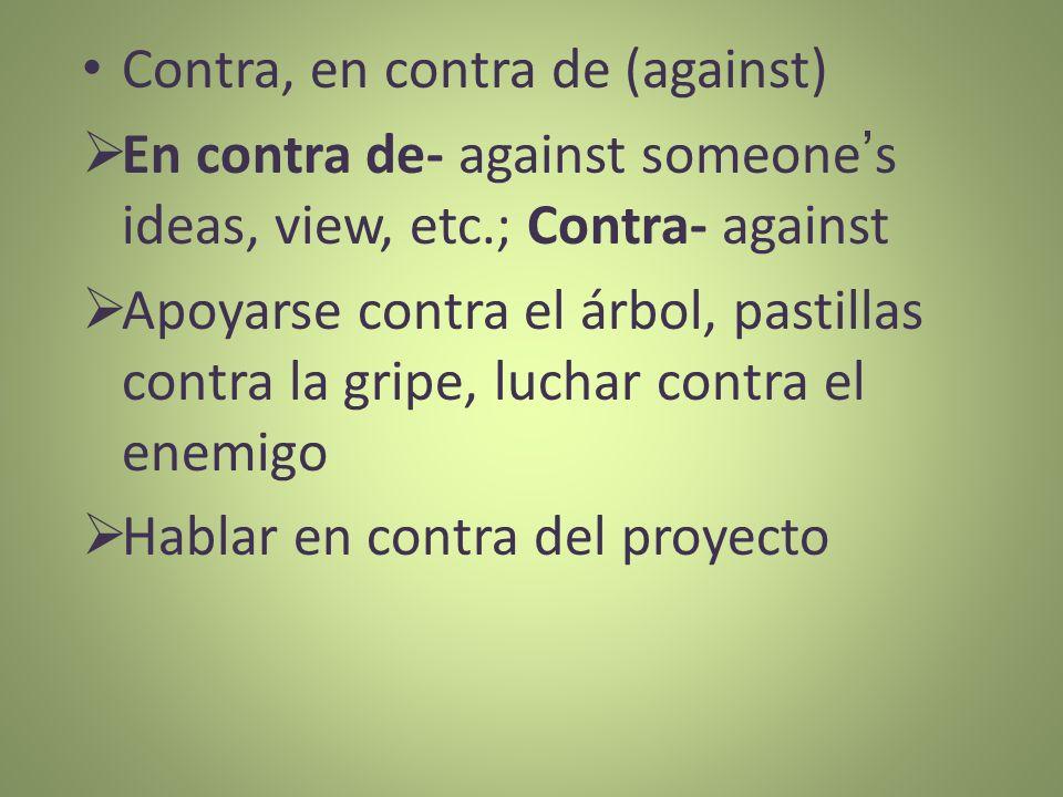 Contra, en contra de (against) En contra de- against someones ideas, view, etc.; Contra- against Apoyarse contra el árbol, pastillas contra la gripe,