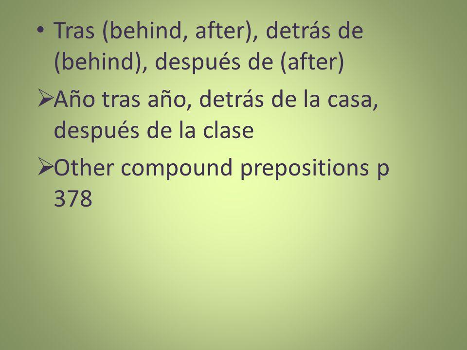 Tras (behind, after), detrás de (behind), después de (after) Año tras año, detrás de la casa, después de la clase Other compound prepositions p 378