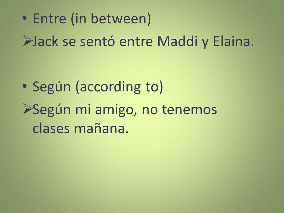 Entre (in between) Jack se sentó entre Maddi y Elaina. Según (according to) Según mi amigo, no tenemos clases mañana.