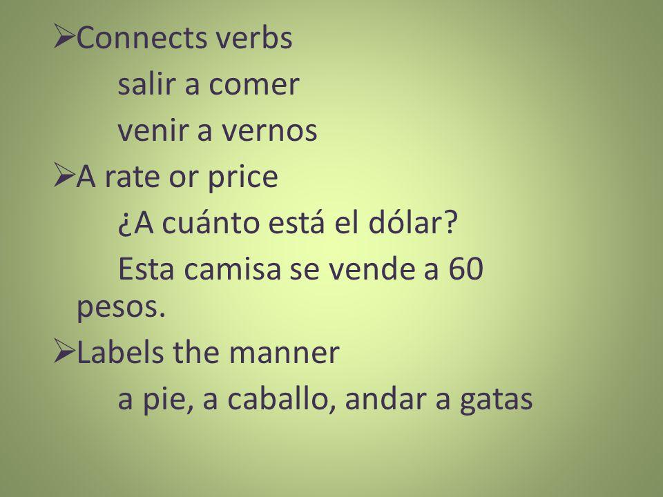 Connects verbs salir a comer venir a vernos A rate or price ¿A cuánto está el dólar? Esta camisa se vende a 60 pesos. Labels the manner a pie, a cabal