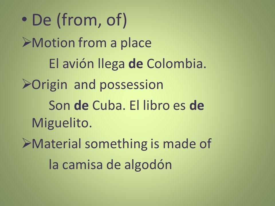 De (from, of) Motion from a place El avión llega de Colombia. Origin and possession Son de Cuba. El libro es de Miguelito. Material something is made