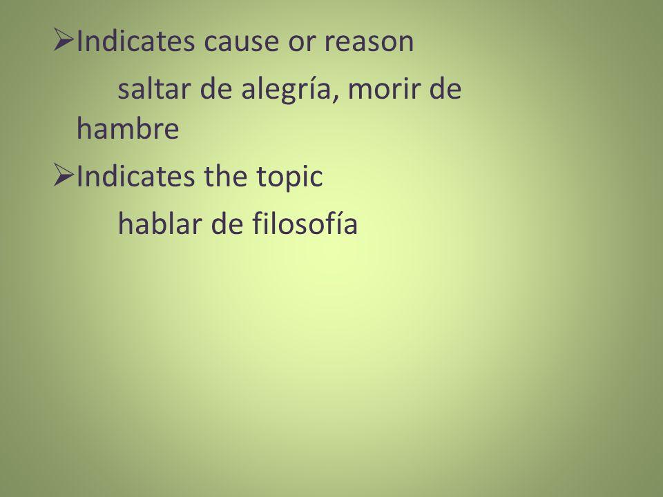 Indicates cause or reason saltar de alegría, morir de hambre Indicates the topic hablar de filosofía