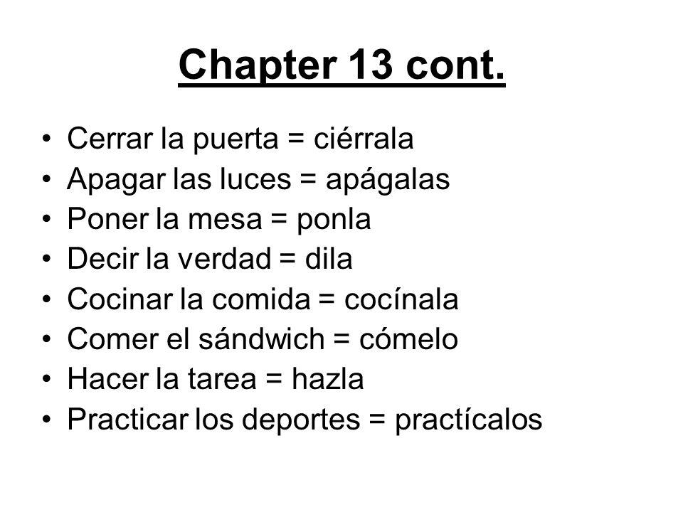 Chapter 13 cont. Cerrar la puerta = ciérrala Apagar las luces = apágalas Poner la mesa = ponla Decir la verdad = dila Cocinar la comida = cocínala Com