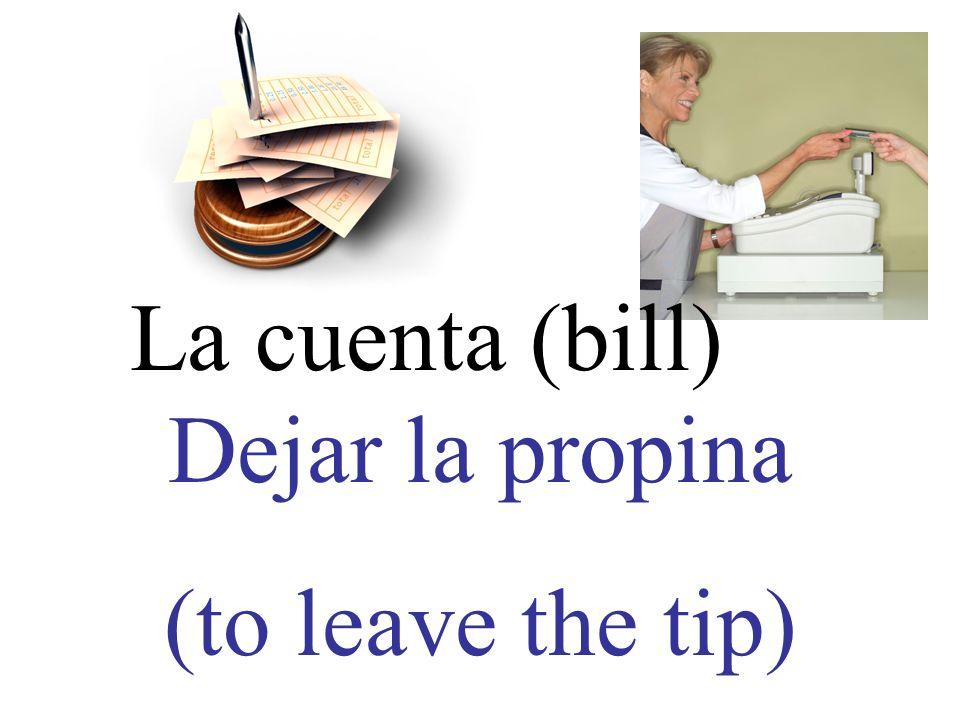 La cuenta (bill) Dejar la propina (to leave the tip)