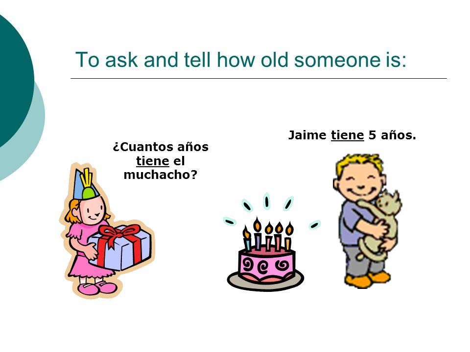 To ask and tell how old someone is: ¿Cuantos años tiene el muchacho? Jaime tiene 5 años.