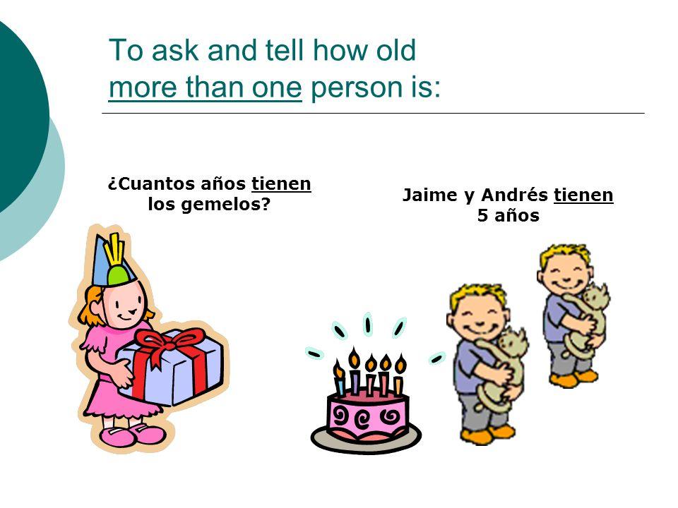 To ask and tell how old more than one person is: Jaime y Andrés tienen 5 años ¿Cuantos años tienen los gemelos?
