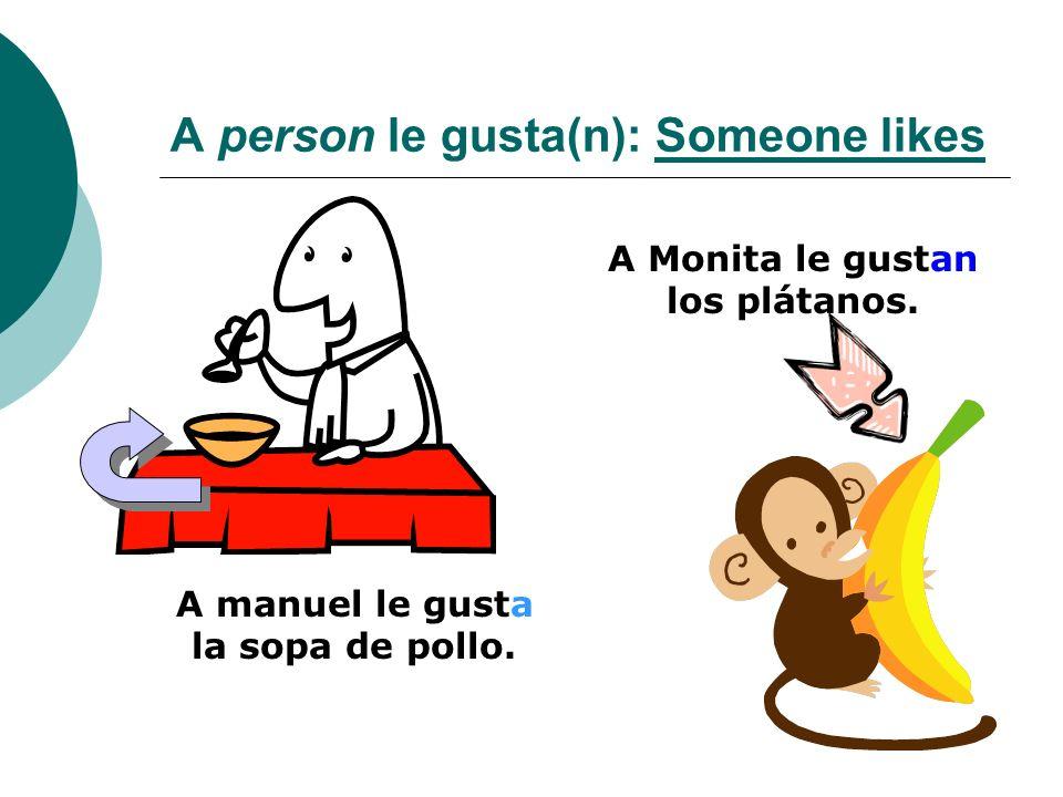 A person le gusta(n): Someone likes A manuel le gusta la sopa de pollo. A Monita le gustan los plátanos.