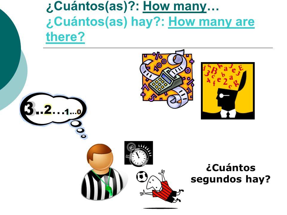 ¿Cuántos(as)?: How many… ¿Cuántos(as) hay?: How many are there? ¿Cuántos segundos hay?