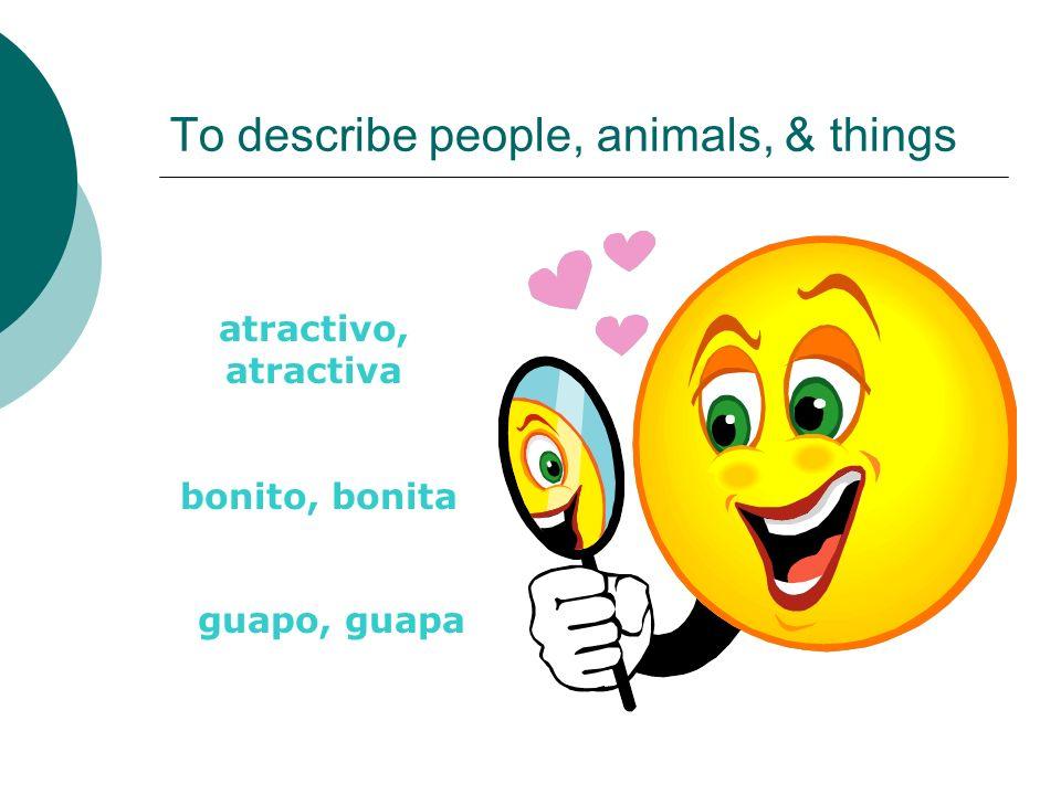 To describe people, animals, & things atractivo, atractiva bonito, bonita guapo, guapa