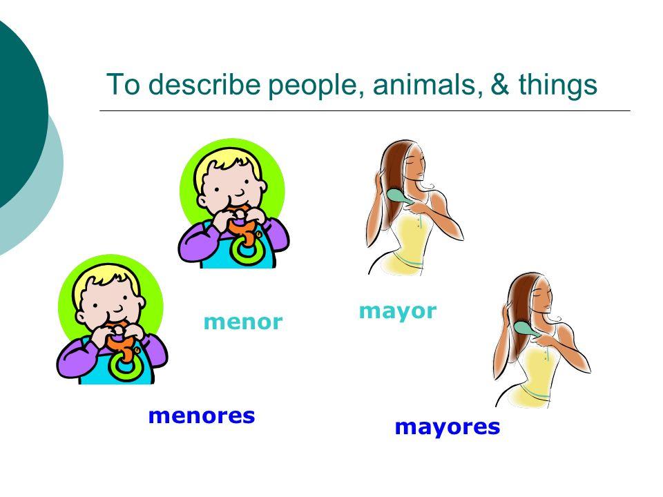 To describe people, animals, & things menor mayor menores mayores