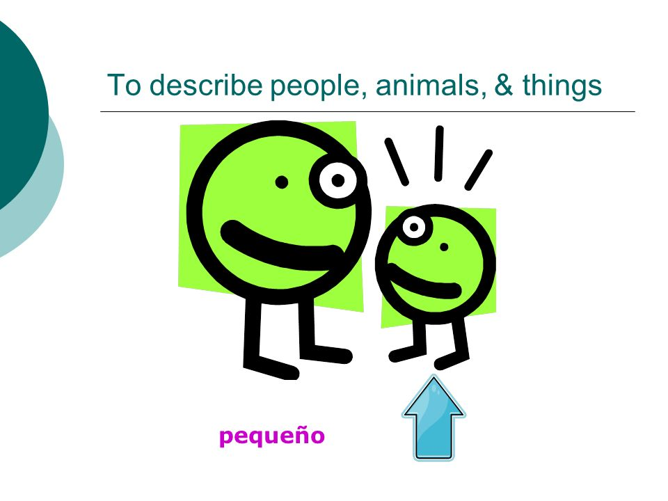 To describe people, animals, & things pequeño