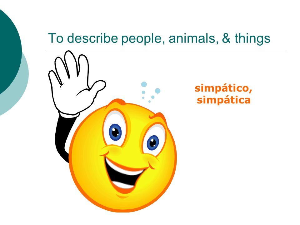To describe people, animals, & things simpático, simpática