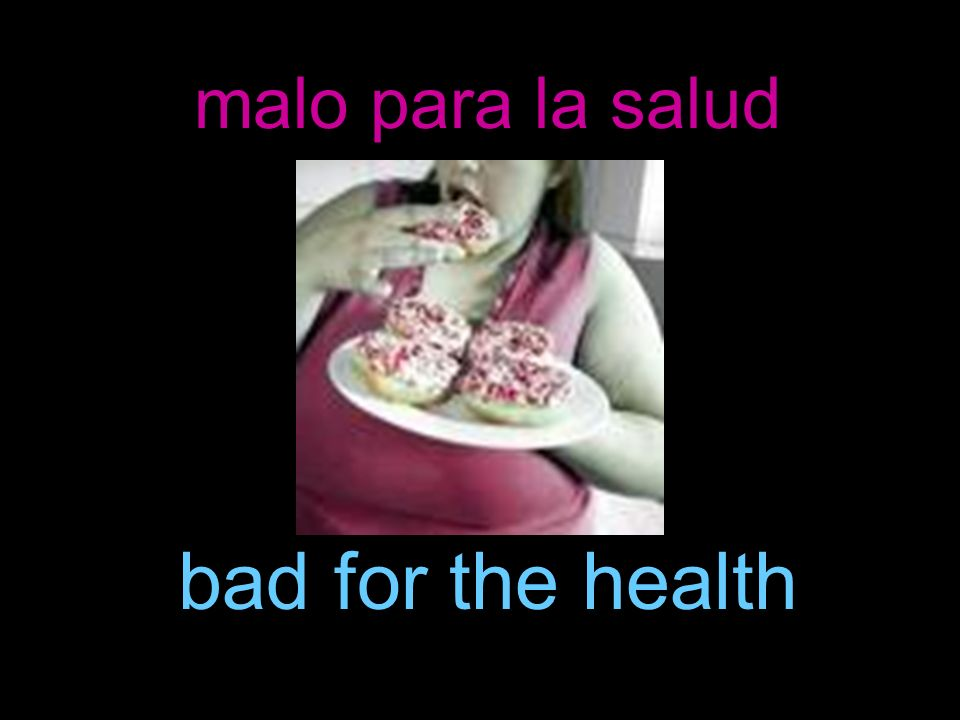 malo para la salud bad for the health