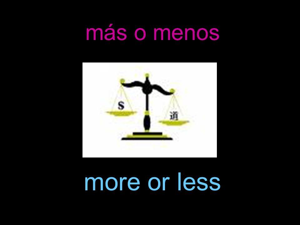 más o menos more or less