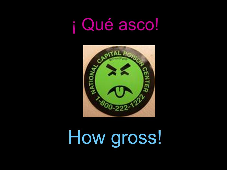 ¡ Qué asco! How gross!