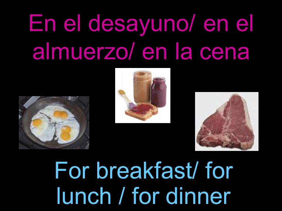 En el desayuno/ en el almuerzo/ en la cena For breakfast/ for lunch / for dinner