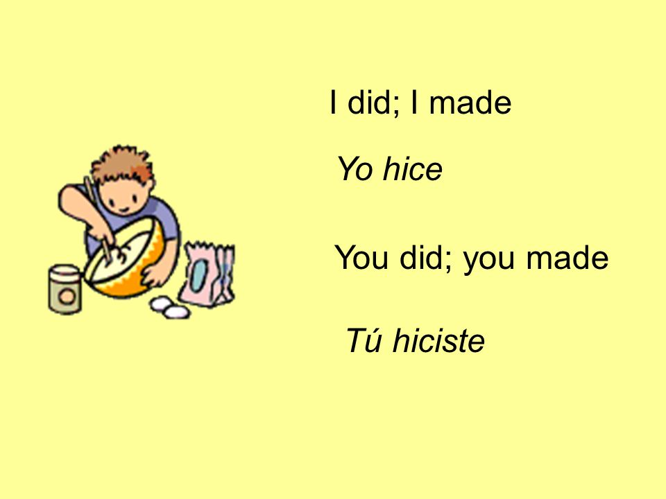I did; I made Yo hice You did; you made Tú hiciste