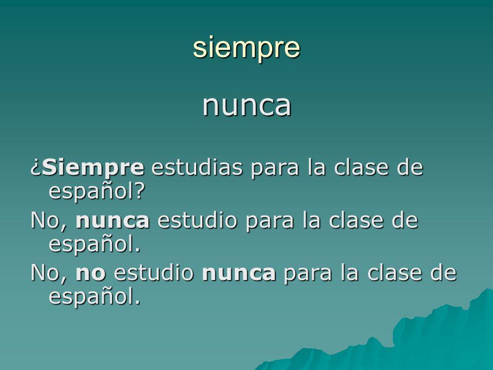 siempre nunca ¿Siempre estudias para la clase de español.