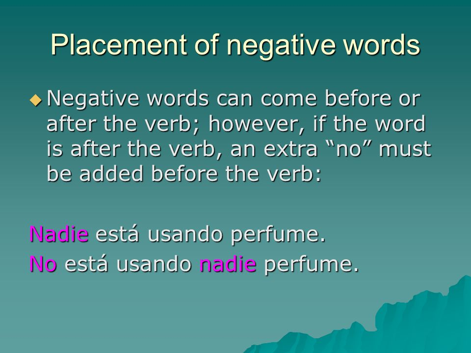 Answering questions in the negative When answering a question in the negative, you have two options: When answering a question in the negative, you have two options: Answer the question, placing the negative word before the verb: Answer the question, placing the negative word before the verb: No, nadie está usando perfume.