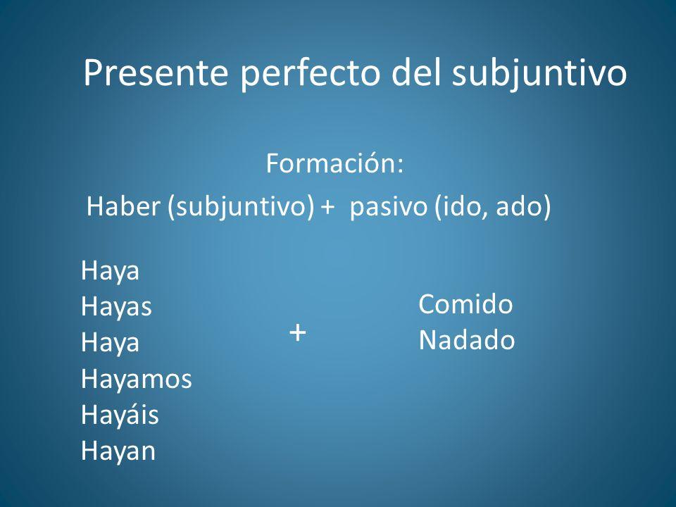 Presente perfecto del subjuntivo Formación: Haber (subjuntivo) + pasivo (ido, ado) Haya Hayas Haya Hayamos Hayáis Hayan Comido Nadado +