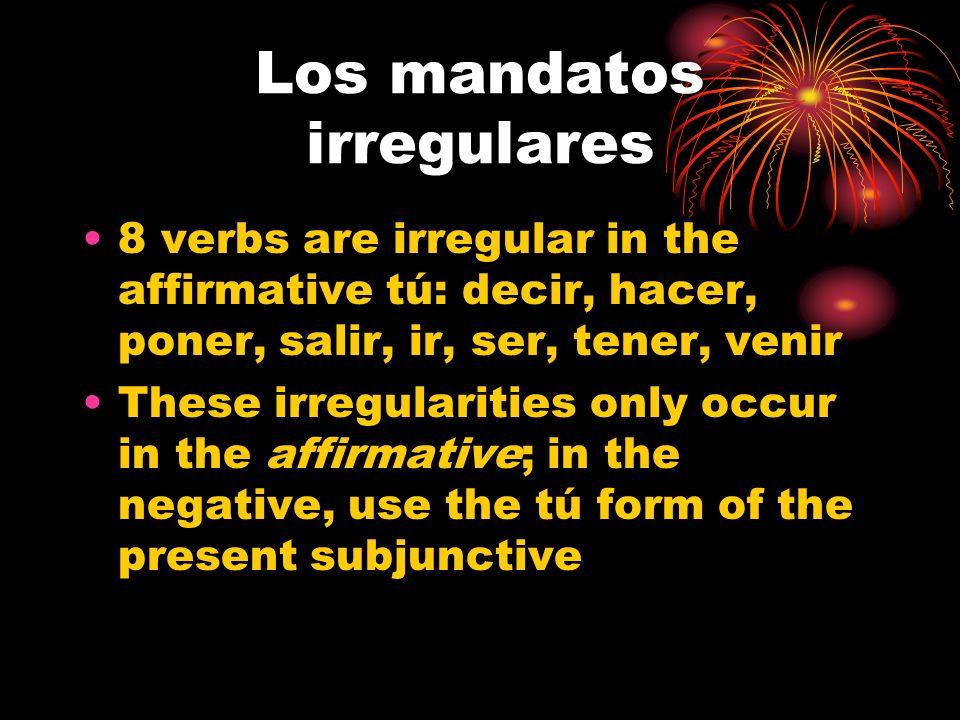 Los mandatos irregulares 8 verbs are irregular in the affirmative tú: decir, hacer, poner, salir, ir, ser, tener, venir These irregularities only occur in the affirmative; in the negative, use the tú form of the present subjunctive