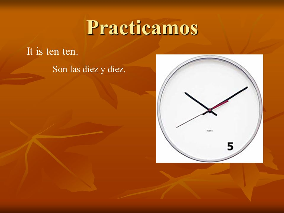 Practicamos It is ten ten. Son las diez y diez.