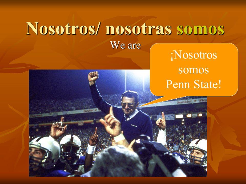 Nosotros/ nosotras somos We are ¡Nosotros somos Penn State!