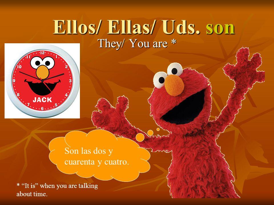 Ellos/ Ellas/ Uds. son They/ You are * Son las dos y cuarenta y cuatro.
